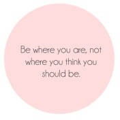 Quote: Be where you are, not where you think you should be